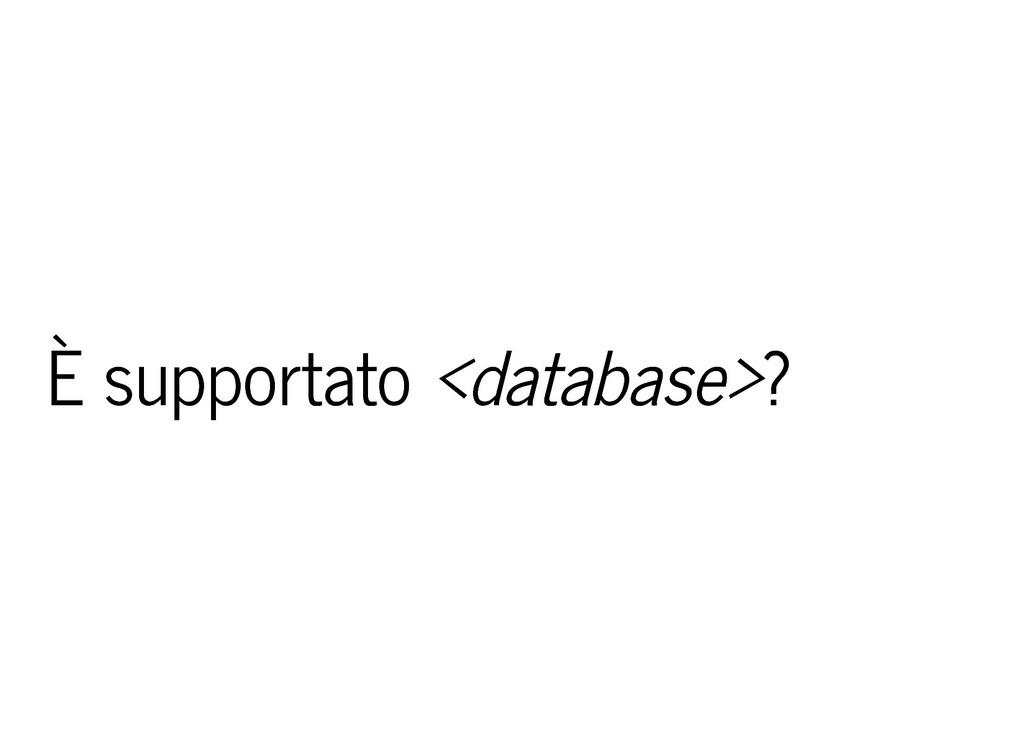 È supportato È supportato <database> <database>...