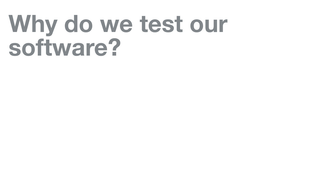 Why do we test our software?