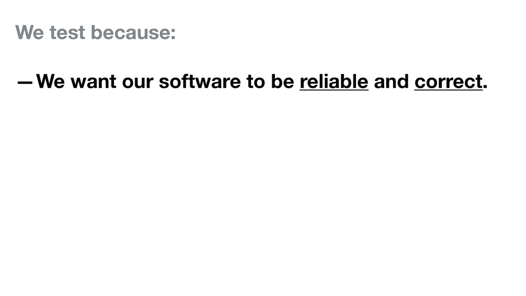 We test because: —We want our software to be re...