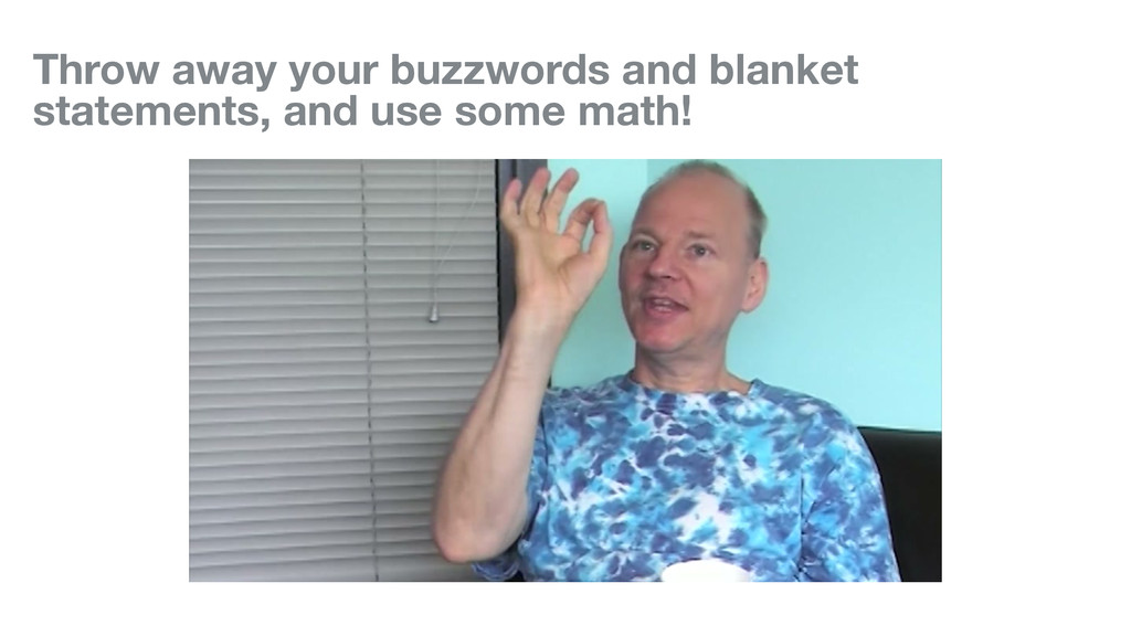 Throw away your buzzwords and blanket statement...