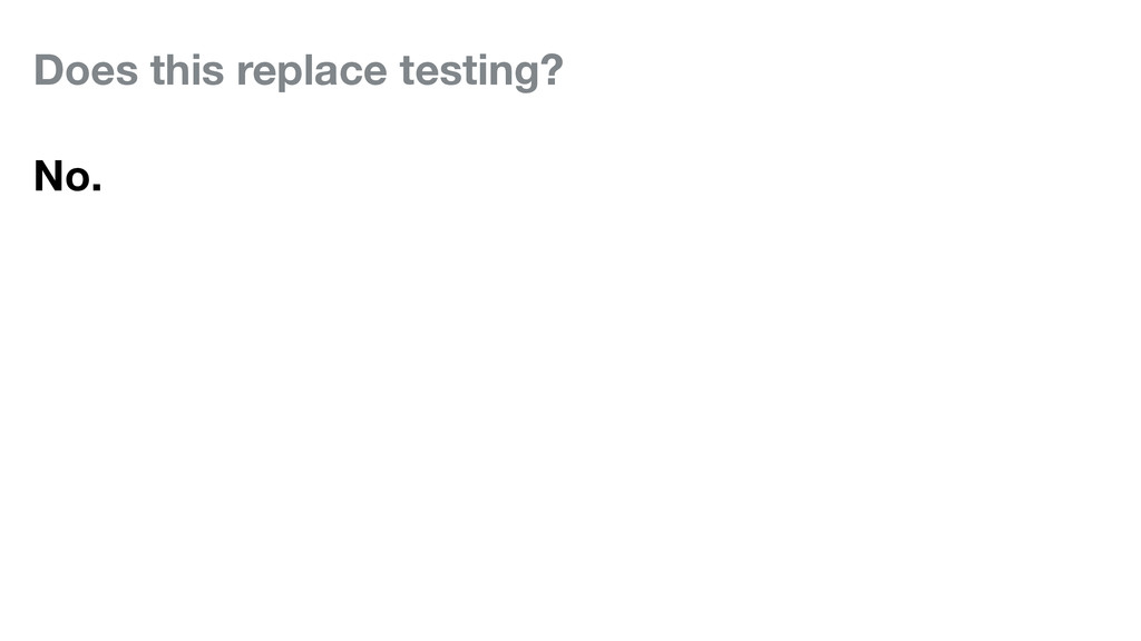 Does this replace testing? No.