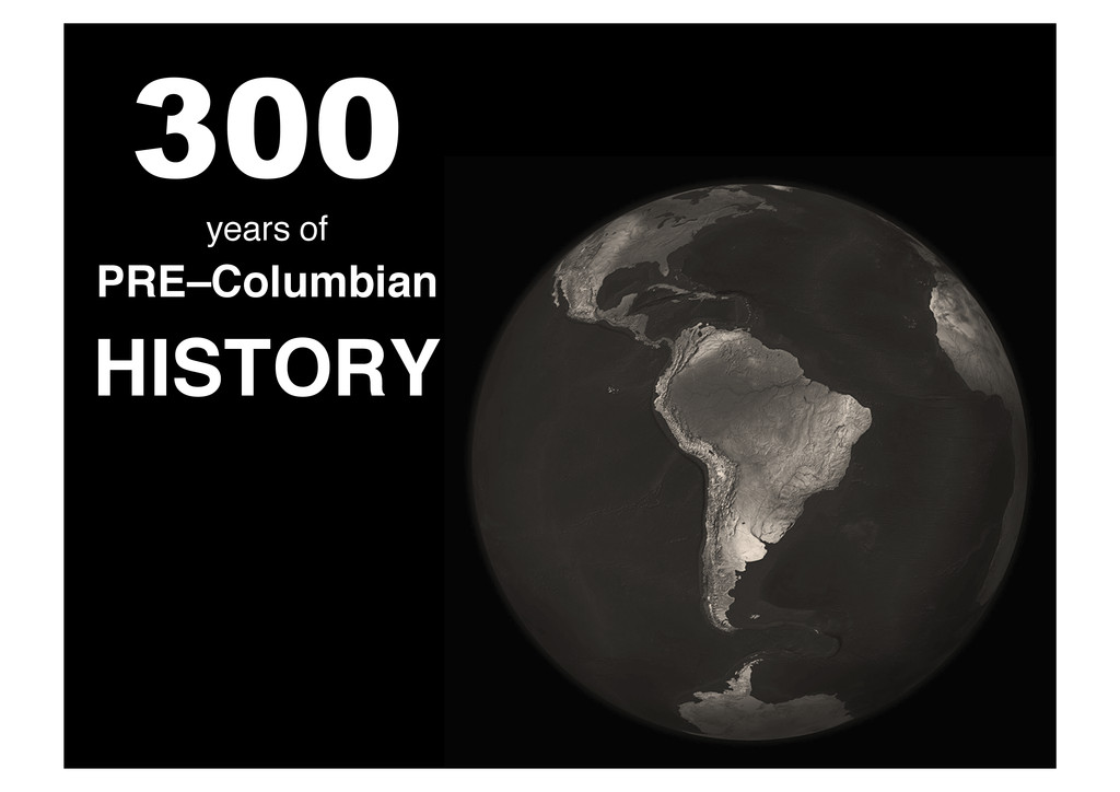 300 ! years of ! PRE–Columbian! HISTORY!
