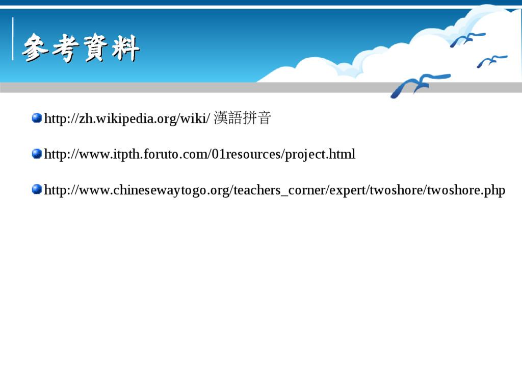 參考資料 參考資料 http://zh.wikipedia.org/wiki/ 漢語拼音 ht...