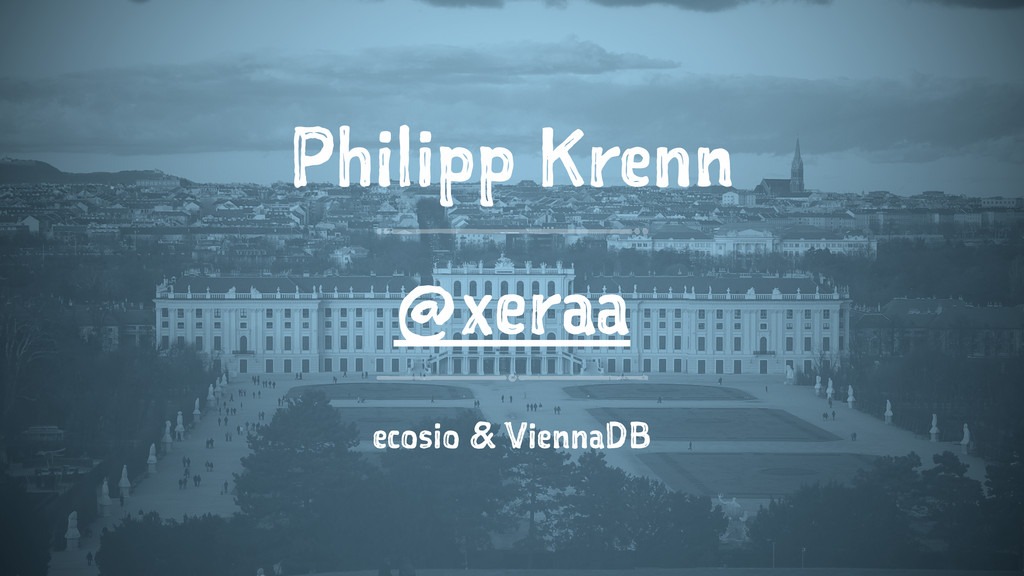 Philipp Krenn @xeraa ecosio & ViennaDB