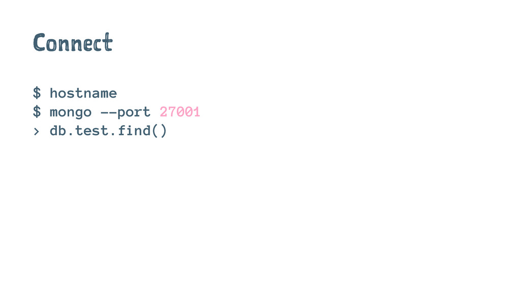 Connect $ hostname $ mongo --port 27001 > db.te...