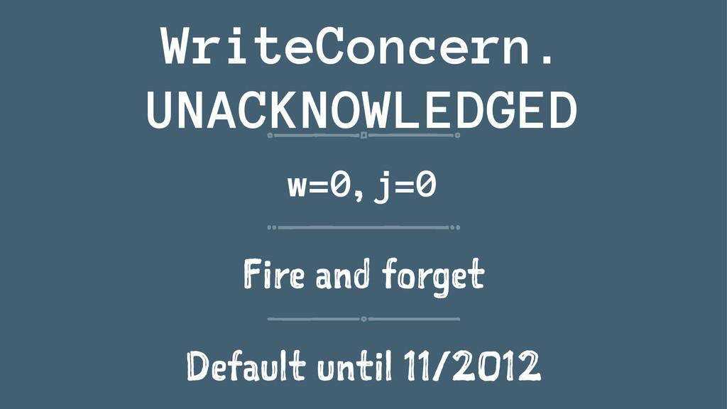 WriteConcern. UNACKNOWLEDGED w=0, j=0 Fire and ...