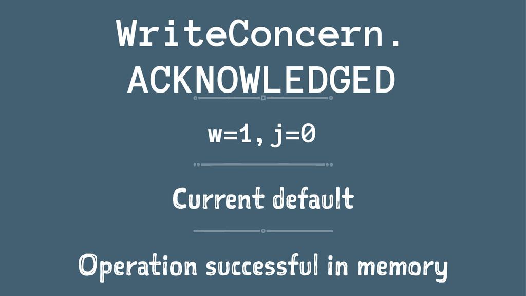 WriteConcern. ACKNOWLEDGED w=1, j=0 Current def...