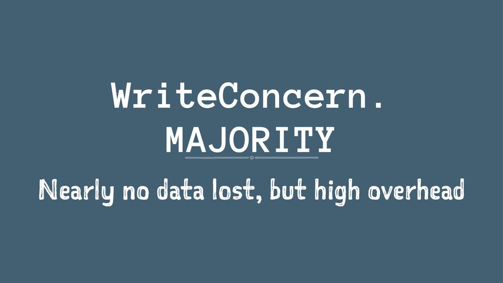 WriteConcern. MAJORITY Nearly no data lost, but...