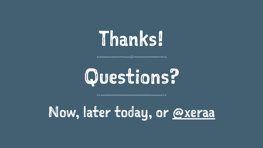 Thanks! Questions? Now, later today, or @xeraa