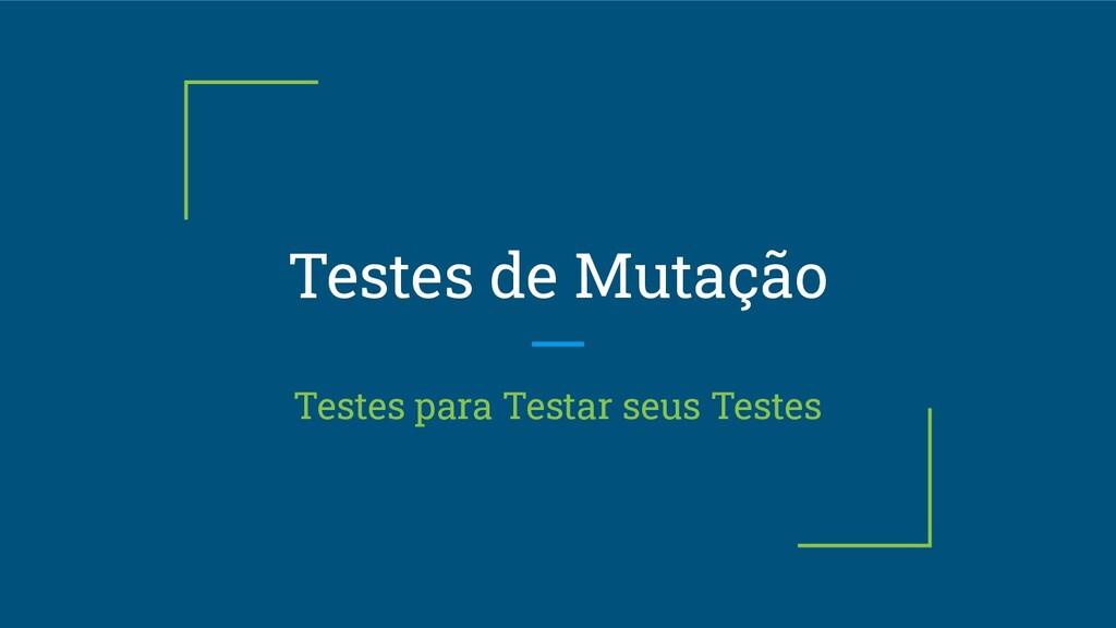 Testes de Mutação Testes para Testar seus Testes