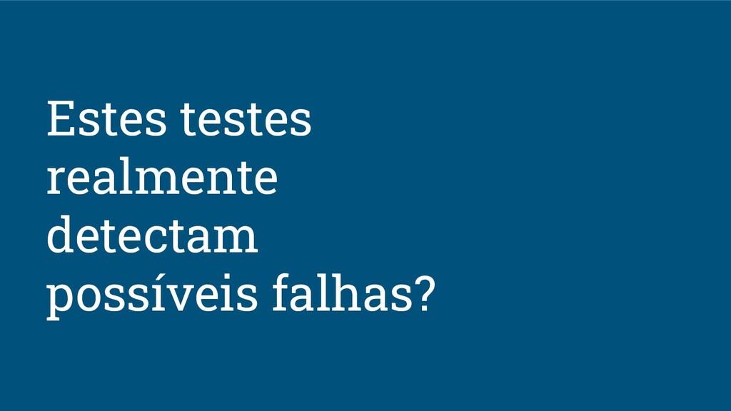 Estes testes realmente detectam possíveis falha...