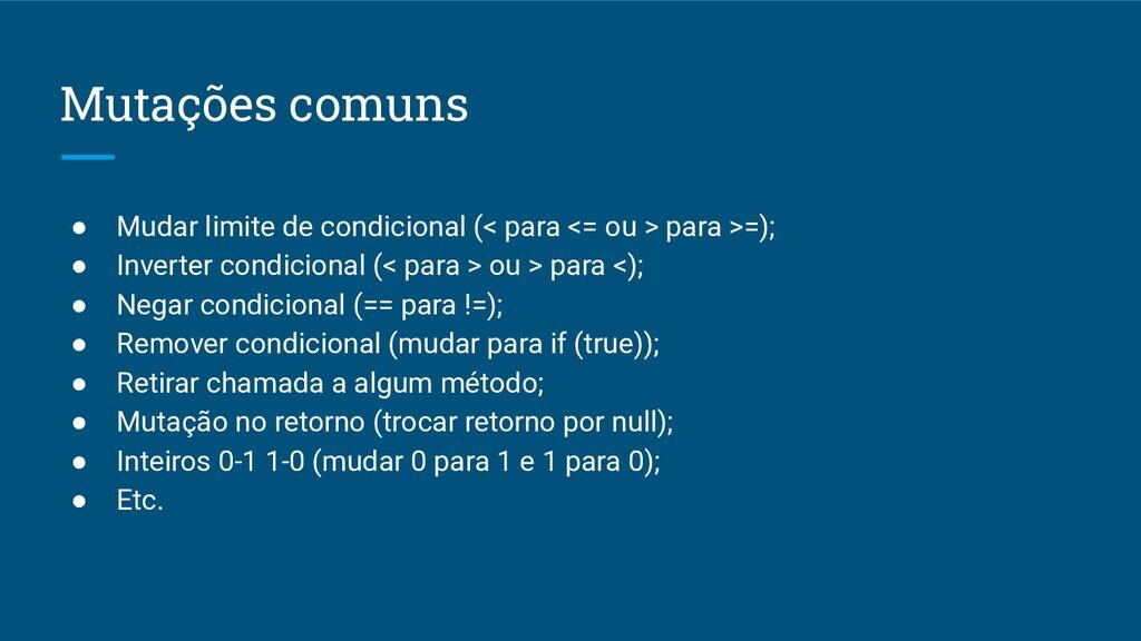 Mutações comuns ● Mudar limite de condicional (...