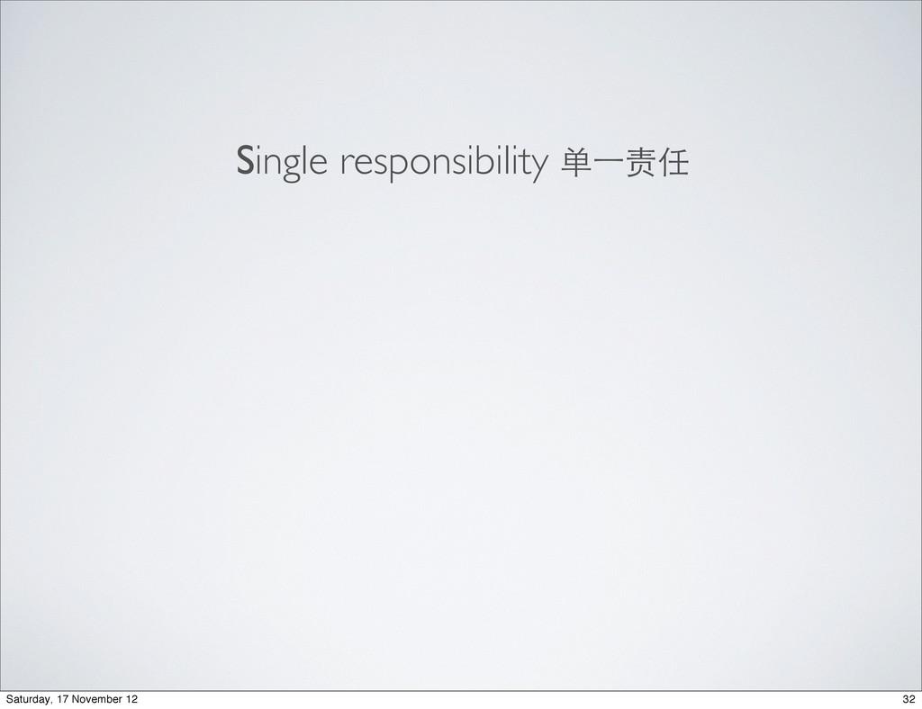 Single responsibility 单⼀一责任 32 Saturday, 17 Nov...