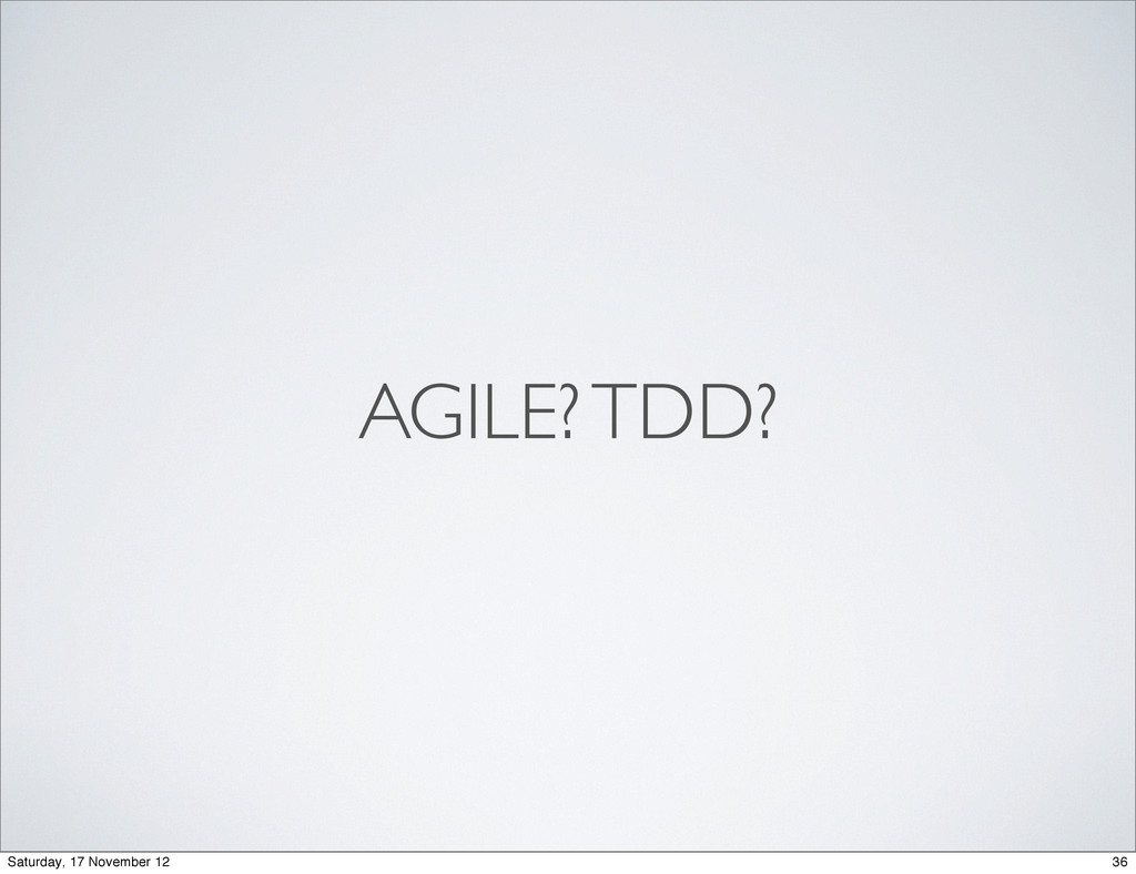 AGILE? TDD? 36 Saturday, 17 November 12