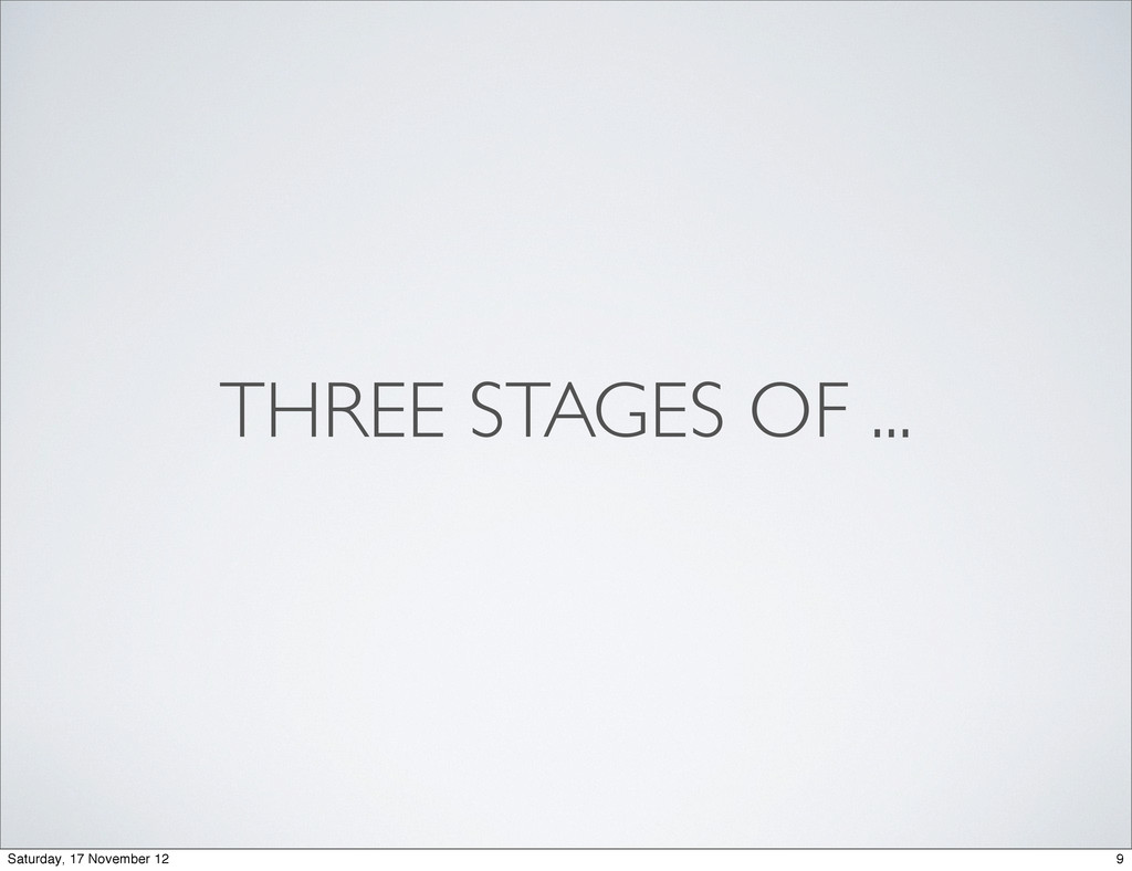 THREE STAGES OF ... 9 Saturday, 17 November 12