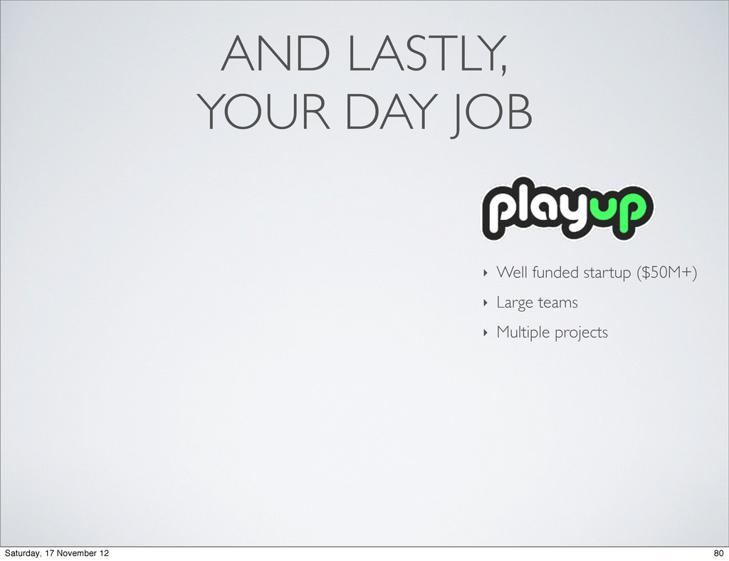 AND LASTLY, YOUR DAY JOB ‣ Well funded startup ...