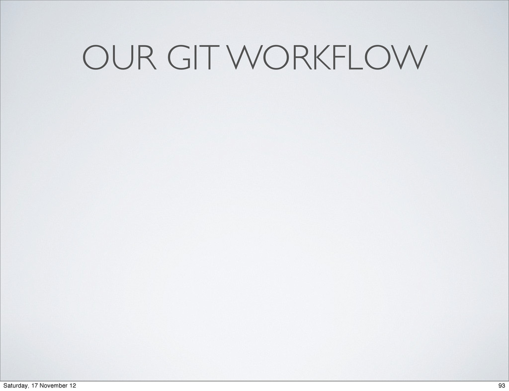 OUR GIT WORKFLOW 93 Saturday, 17 November 12