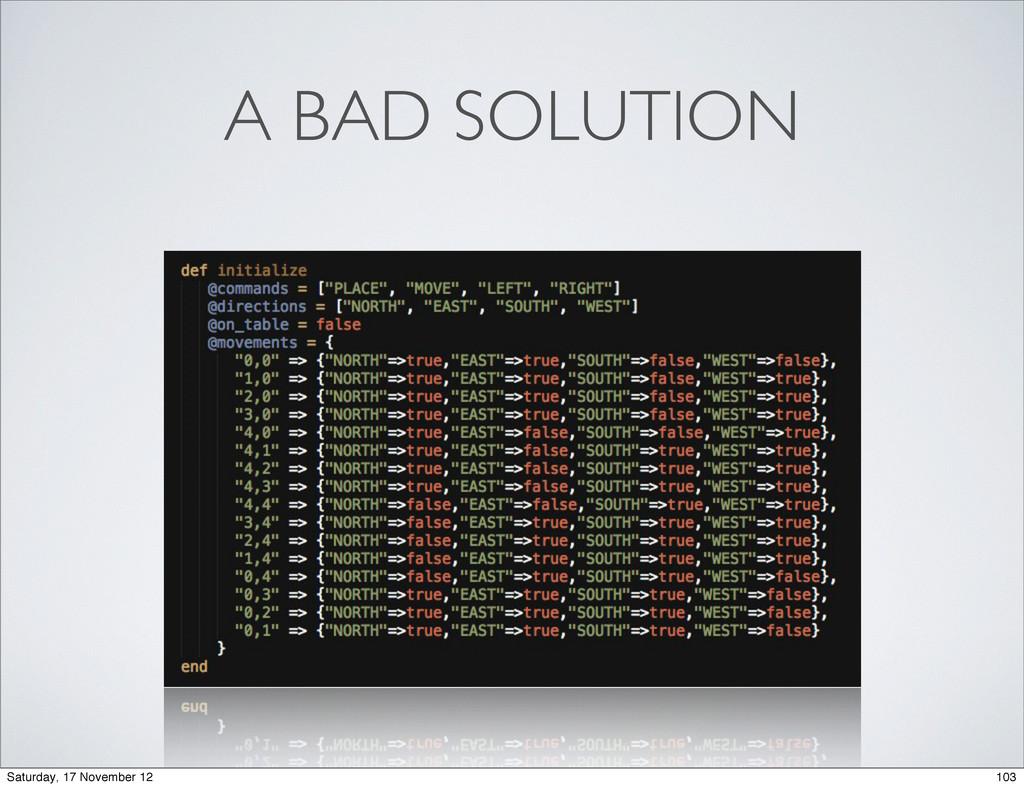 A BAD SOLUTION 103 Saturday, 17 November 12