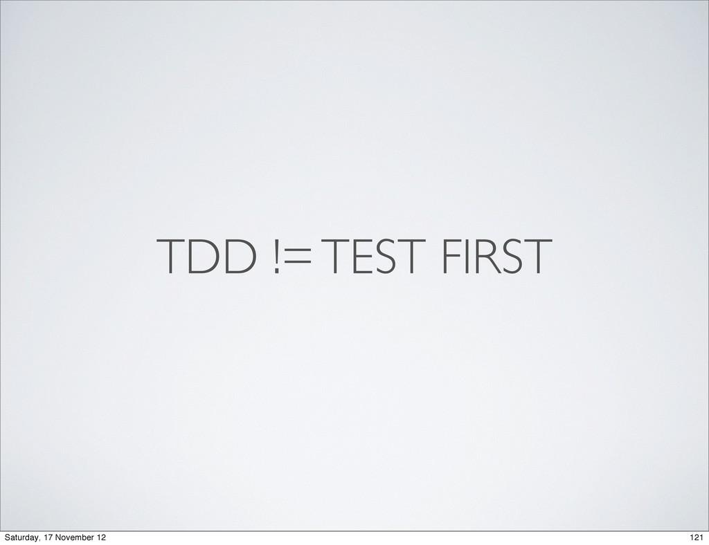 TDD != TEST FIRST 121 Saturday, 17 November 12