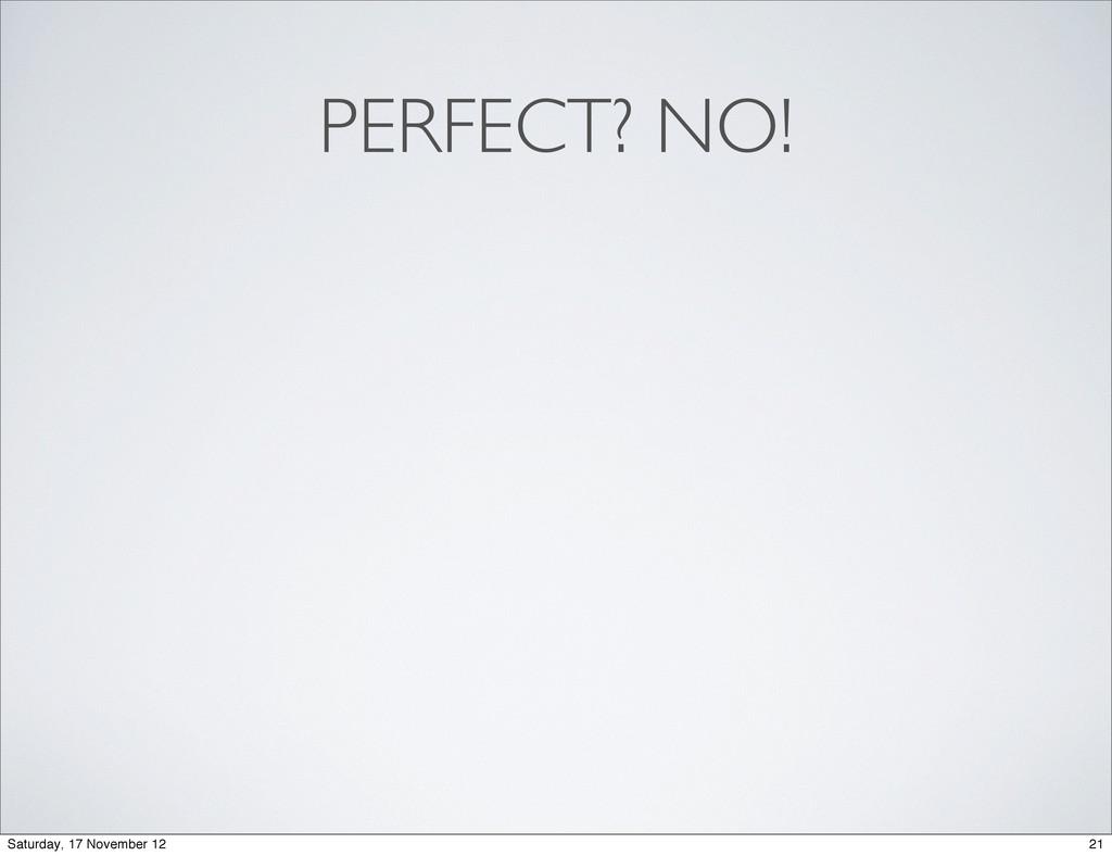 PERFECT? NO! 21 Saturday, 17 November 12