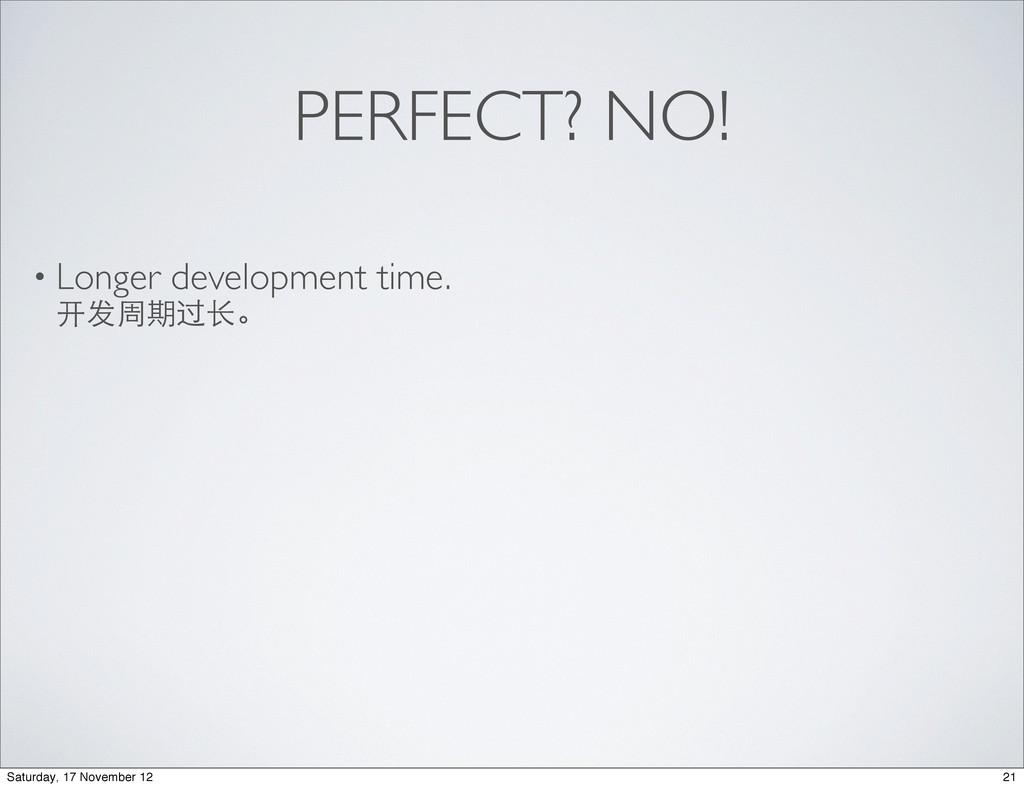 PERFECT? NO! • Longer development time. 开发周期过⻓长...