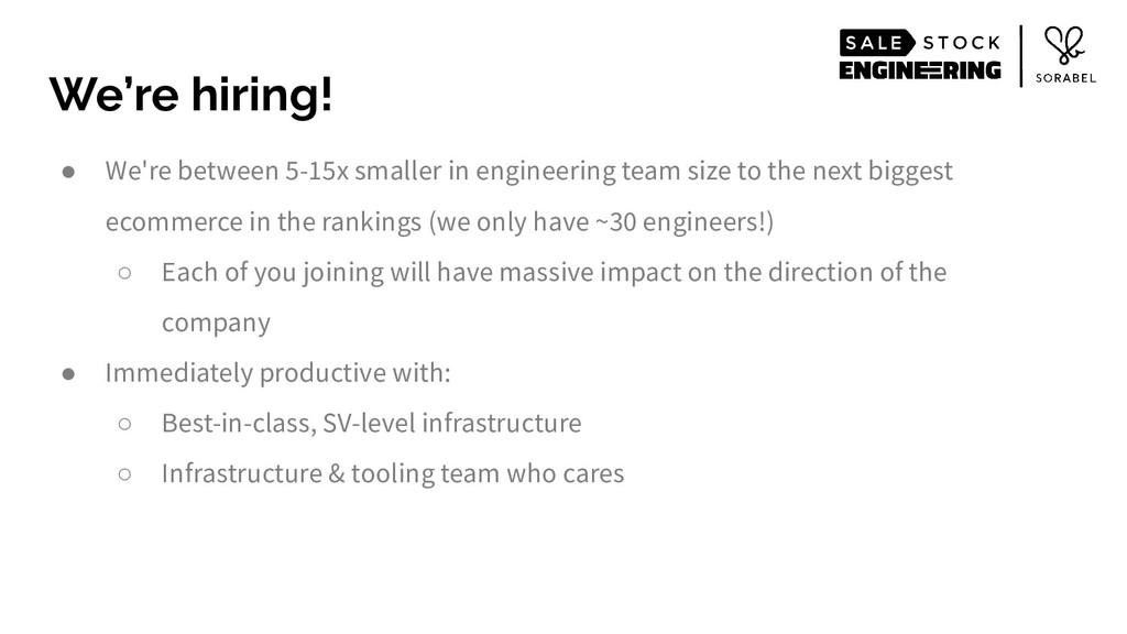 ● We're between 5-15x smaller in engineering te...