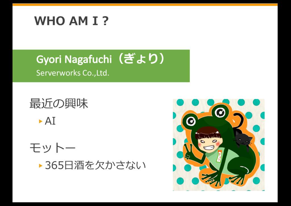 最近の興味 AI モットー 365⽇酒を⽋かさない WHO AM I ? Gyori Naga...