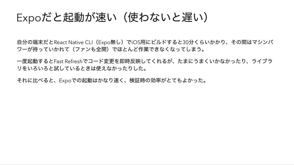 Expo だと起動が速い(使わないと遅い) 自分の端末だとReact Native CLI (...