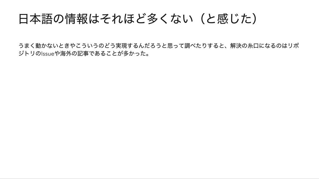 日本語の情報はそれほど多くない(と感じた) うまく動かないときやこういうのどう実現するんだろう...