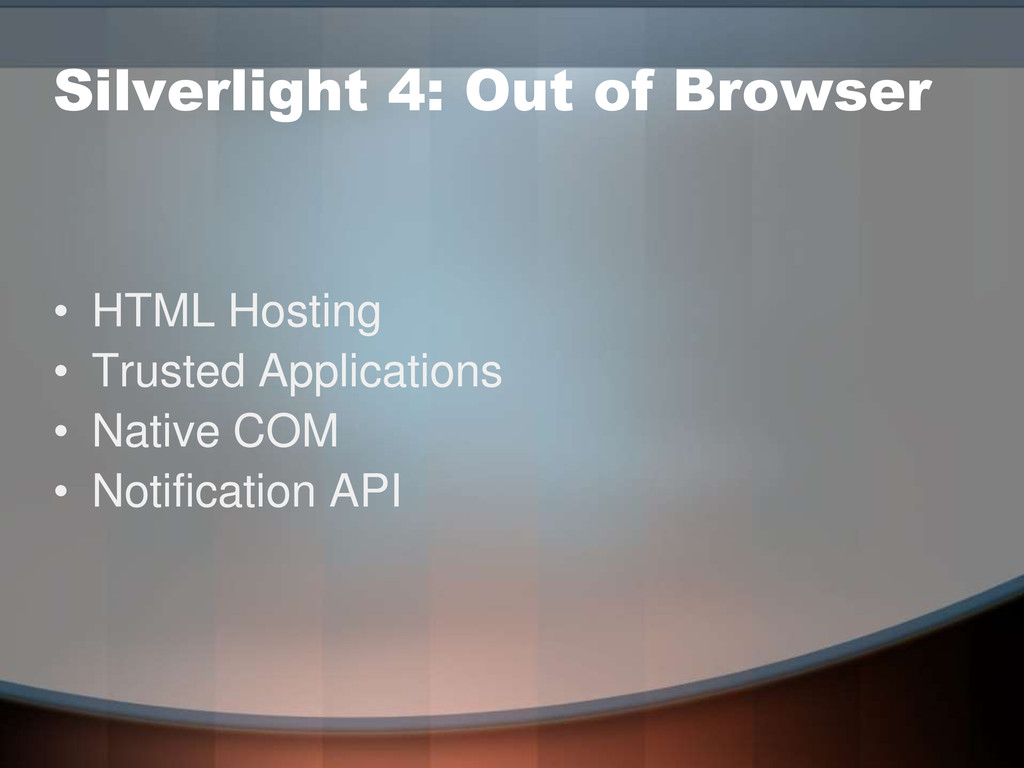 Silverlight 4: Out of Browser • HTML Hosting • ...