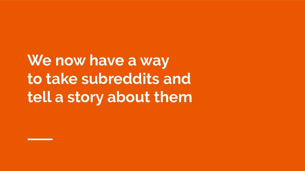 We now have a way to take subreddits and tell a...