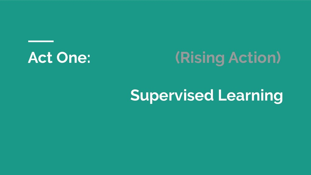 Act One: (Rising Action) Supervised Learning
