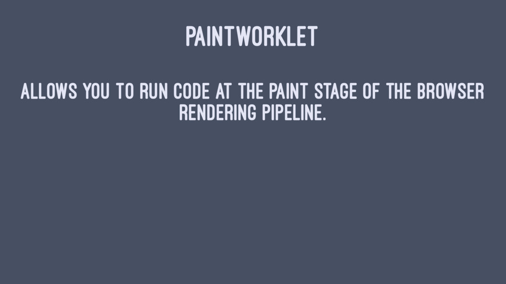 PAINTWORKLET Allows you to run code at the pain...