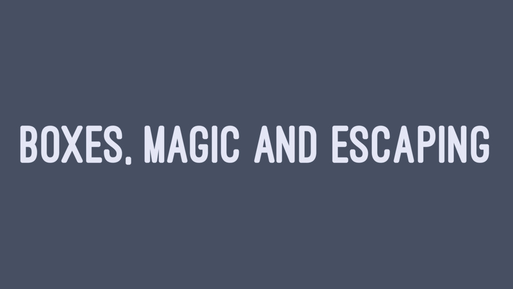BOXES, MAGIC AND ESCAPING