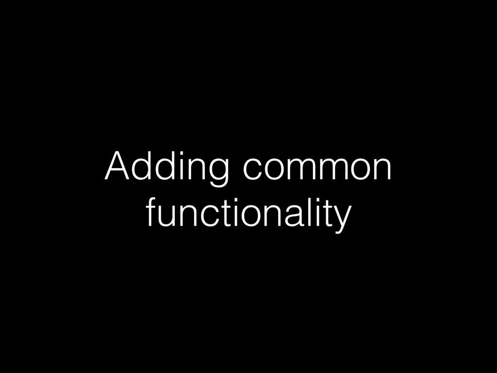 Adding common functionality