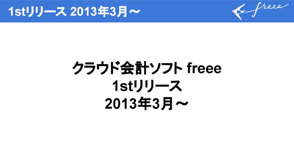 1stリリース 2013年3月〜 クラウド会計ソフト freee 1stリリース 2013年3...