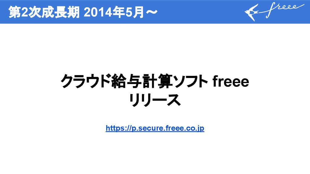 第2次成長期 2014年5月〜 クラウド給与計算ソフト freee リリース https://...