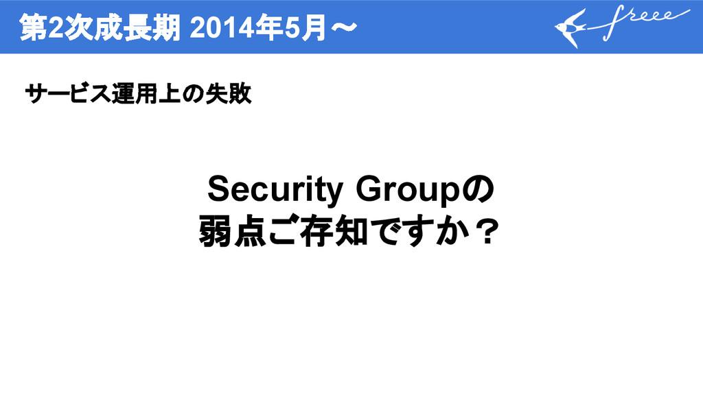 第2次成長期 2014年5月〜 サービス運用上の失敗 Security Groupの 弱点ご存...