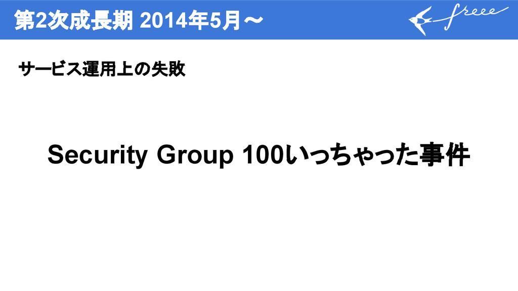 第2次成長期 2014年5月〜 サービス運用上の失敗 Security Group 100いっ...