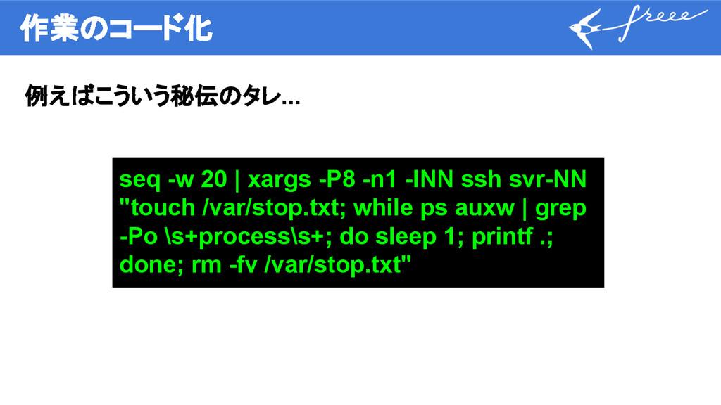 作業のコード化 例えばこういう秘伝のタレ... seq -w 20 | xargs -P8 -...