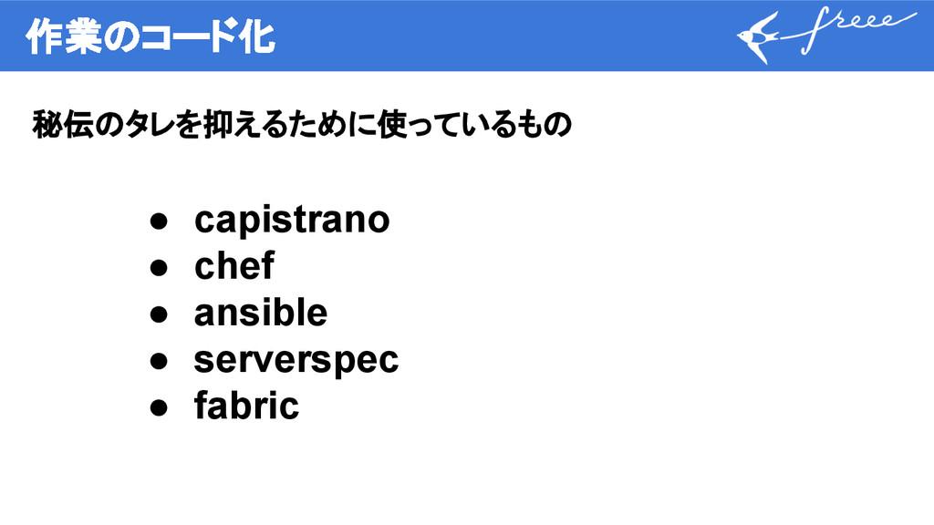 作業のコード化 秘伝のタレを抑えるために使っているもの ● capistrano ● chef...