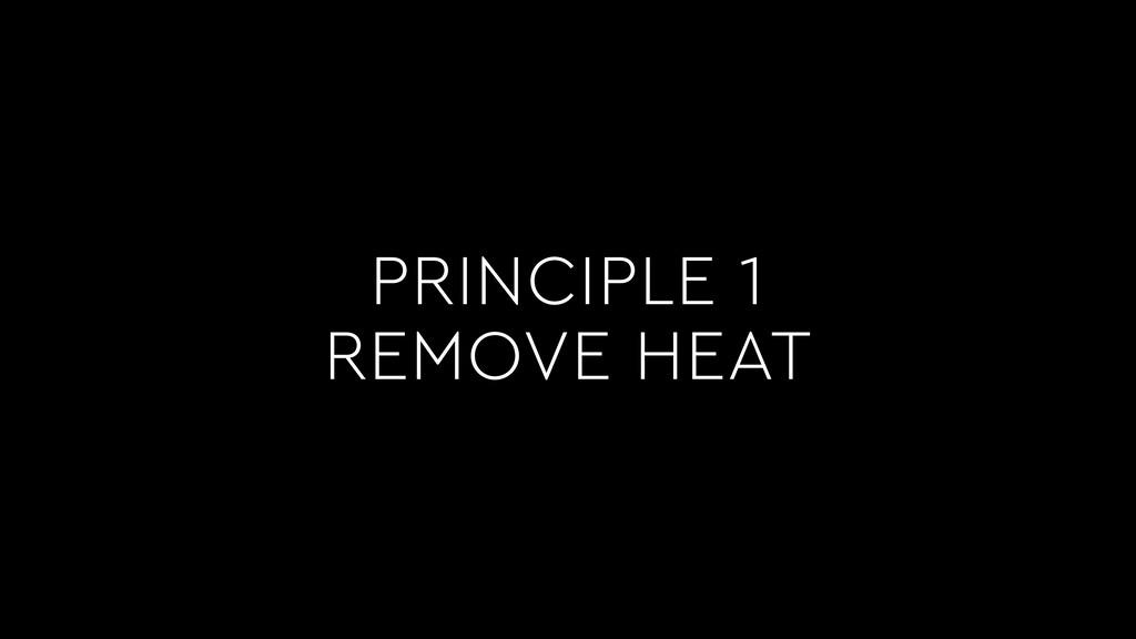 PRINCIPLE 1 REMOVE HEAT