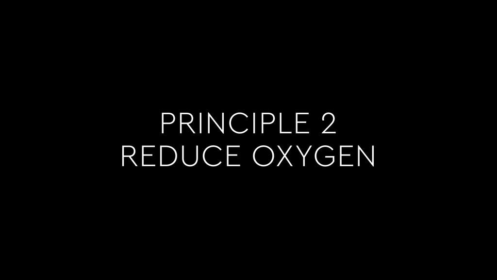 PRINCIPLE 2 REDUCE OXYGEN