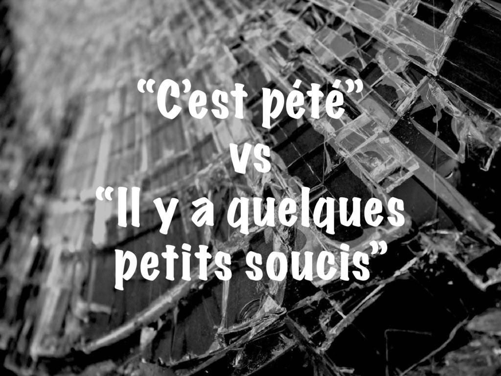 """""""C'est pété"""" vs """"Il y a quelques petits soucis"""""""