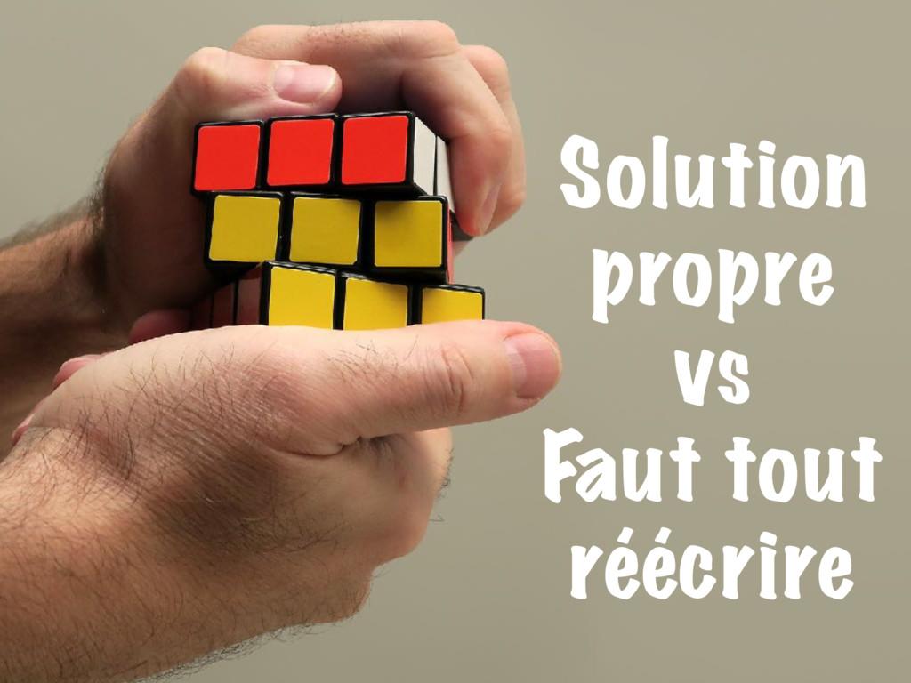 Solution propre vs Faut tout réécrire