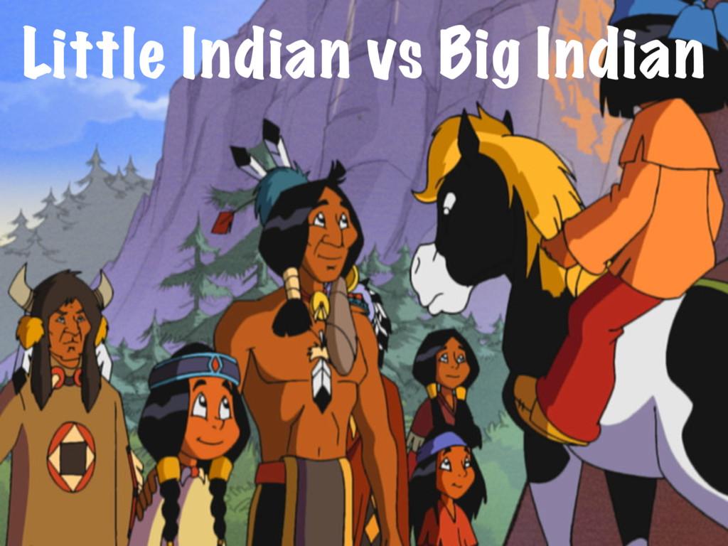 Little Indian vs Big Indian