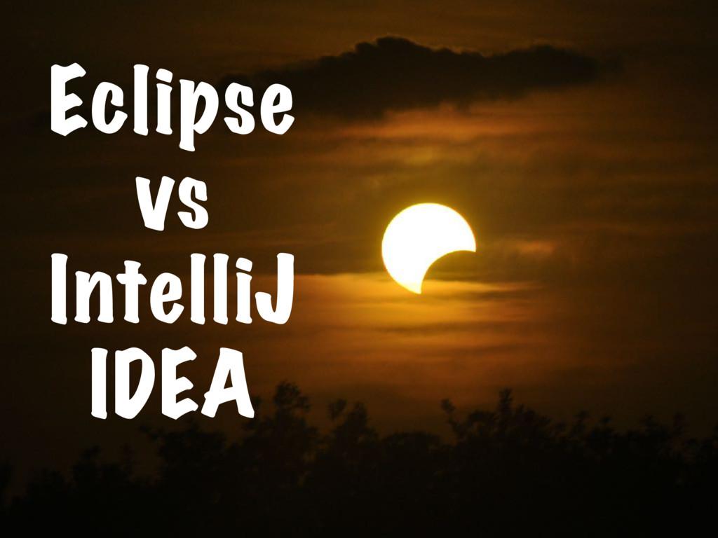 Eclipse vs IntelliJ IDEA