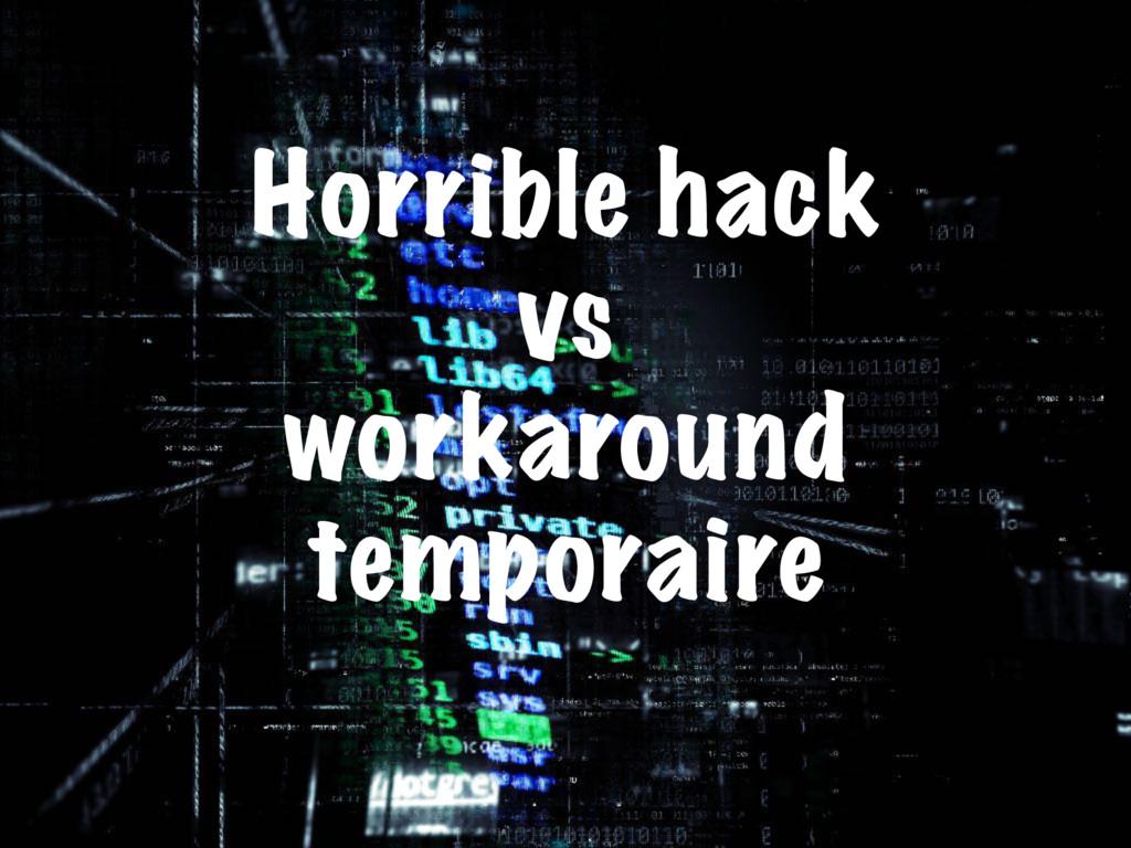 Horrible hack vs workaround temporaire