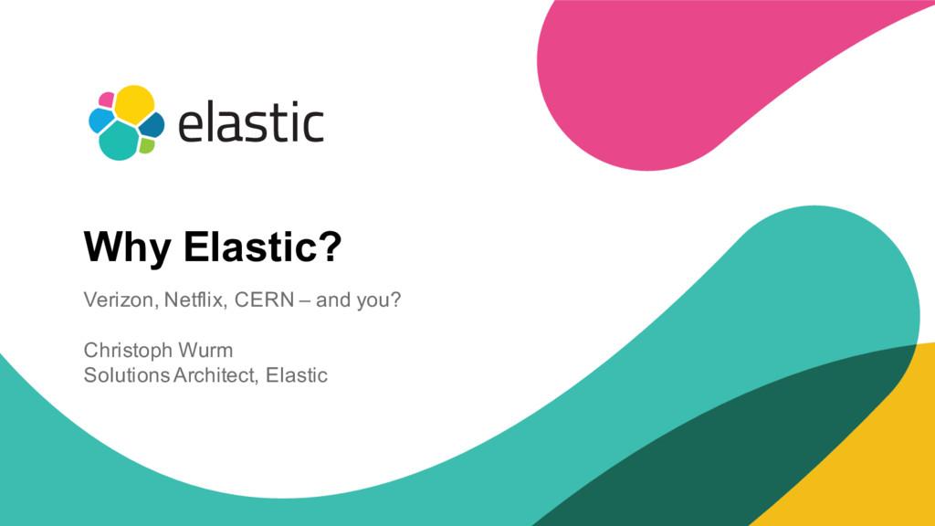1 Why Elastic? Verizon, Netflix, CERN – and you...