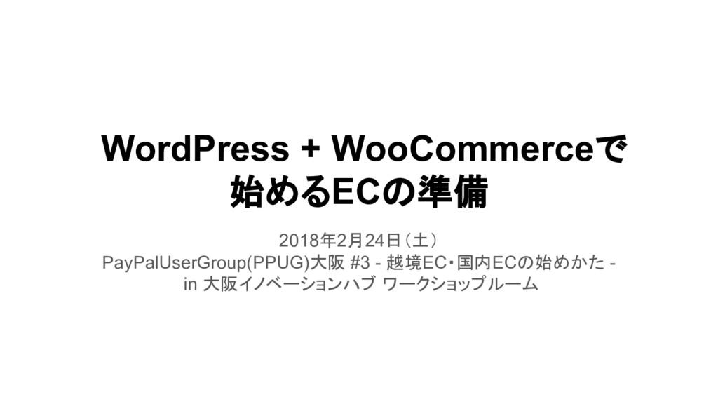 WordPress + WooCommerceで 始めるECの準備 2018年2月24日(土)...